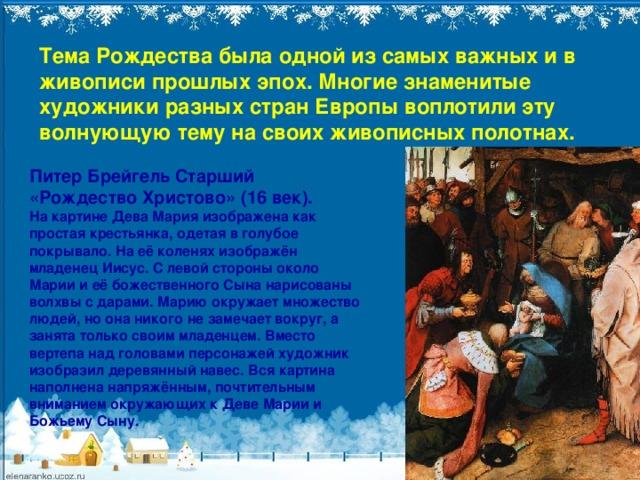 Тема Рождества была одной из самых важных и в живописи прошлых эпох. Многие знаменитые художники разных стран Европы воплотили эту волнующую тему на своих живописных полотнах. Питер Брейгель Старший «Рождество Христово» (16 век).  На картине Дева Мария изображена как простая крестьянка, одетаяв голубое покрывало. На её коленях изображён младенец Иисус. С левой стороны около Марии и её божественного Сына нарисованы волхвы с дарами. Марию окружает множество людей, но она никого не замечает вокруг, а занята только своим младенцем. Вместо вертепа над головами персонажей художник изобразил деревянный навес. Вся картина наполнена напряжённым, почтительным вниманием окружающих к Деве Марии и Божьему Сыну.