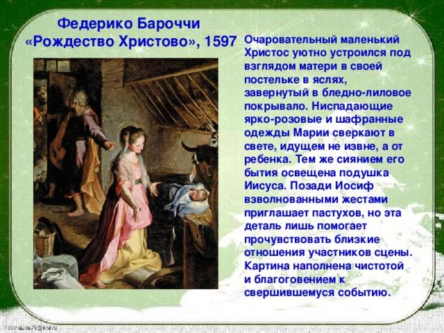 Федерико Бароччи  «Рождество Христово», 1597  Очаровательный маленький Христос уютно устроился под взглядом матери в своей постельке в яслях, завернутый в бледно-лиловое покрывало. Ниспадающие ярко-розовые и шафранные одежды Марии сверкают в свете, идущем не извне, а от ребенка. Тем же сиянием его бытия освещена подушка Иисуса. Позади Иосиф взволнованными жестами приглашает пастухов, но эта деталь лишь помогает прочувствовать близкие отношения участников сцены. Картина наполнена чистотой и благоговениемк свершившемуся событию.