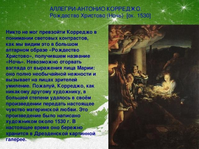 АЛЛЕГРИ-АНТОНИО КОРРЕДЖО. Рождество Христово (Ночь) [ок. 1530]  Никто не мог превзойти Корреджо в понимании световых контрастов, как мы видим это в большом алтарном образе «Рождество Христово», получившем название «Ночь». Невозможно оторвать взгляда от выражения лица Марии: оно полно необычайной нежности и вызывает на лицах зрителей умиление. Пожалуй, Корреджо, как никакому другому художнику, в большей степени удалось в своём произведении передать настоящее чувство материнской любви. Это произведение было написано художником около 1530 г. В настоящее время оно бережно хранится в Дрезденской картинной галерее.