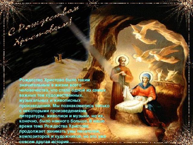 Рождество Христово было таким значительным в жизни всего человечества, что стало одной из самых важных тем художественных, музыкальных и живописных произведений. Мы познакомились только с некоторыми произведениями литературы, живописи и музыки, но их, конечно, было намного больше. В наше время тема Рождества Христова продолжает занимать умы писателей, композиторов и художников, но это уже совсем другая история…