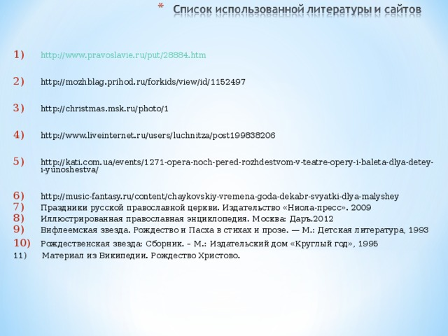 http://www.pravoslavie.ru/put/28884.htm  http://mozhblag.prihod.ru/forkids/view/id/1152497  http://christmas.msk.ru/photo/1  http://www.liveinternet.ru/users/luchnitza/post199838206  http://kati.com.ua/events/1271-opera-noch-pered-rozhdestvom-v-teatre-opery-i-baleta-dlya-detey-i-yunoshestva/  http://music-fantasy.ru/content/chaykovskiy-vremena-goda-dekabr-svyatki-dlya-malyshey Праздники русской православной церкви. Издательство «Ниола-пресс». 2009 Иллюстрированная православная энциклопедия. Москва: Даръ.2012 Вифлеемская звезда. Рождество и Пасха в стихах и прозе. — М.: Детская литература, 1993 Рождественская звезда: Сборник. – М.: Издательский дом «Круглый год», 1995