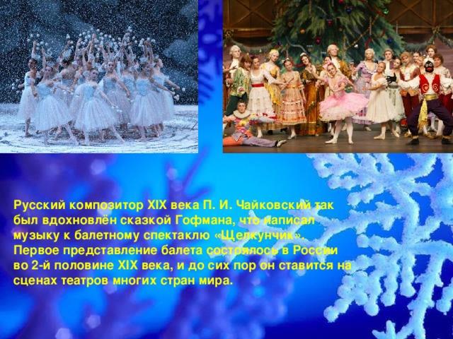 Русский композитор XIX века П. И. Чайковский так был вдохновлён сказкой Гофмана, что написал музыку к балетному спектаклю «Щелкунчик». Первое представление балета состоялось в России во 2-й половине XIX века, и до сих пор он ставится на сценах театровмногих стран мира.