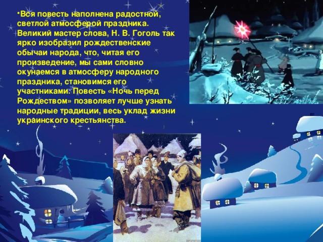 Вся повесть наполнена радостной, светлой атмосферой праздника. Великий мастер слова, Н. В. Гоголь так ярко изобразил рождественские обычаи народа, что, читая его произведение, мы сами словно окунаемся в атмосферу народного праздника, становимся его участниками. Повесть «Ночь перед Рождеством» позволяет лучше узнать народные традиции, весь уклад жизни украинского крестьянства.